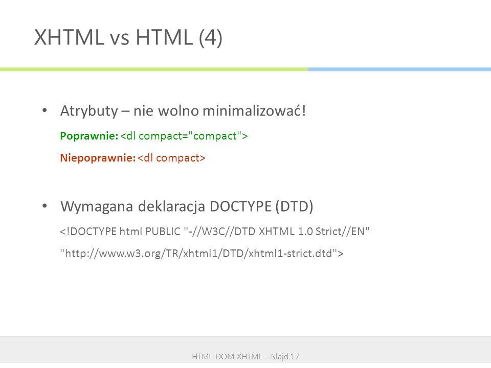 XHTML vs HTML (4) HTML DOM XHTML – Slajd 17 Atrybuty – nie wolno minimalizować! Poprawnie: Niepoprawnie: Wymagana deklaracja DOCTYPE (DTD)
