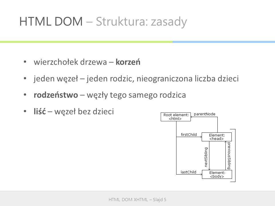 HTML DOM – Struktura: zasady HTML DOM XHTML – Slajd 5 wierzchołek drzewa – korzeń jeden węzeł – jeden rodzic, nieograniczona liczba dzieci rodzeństwo