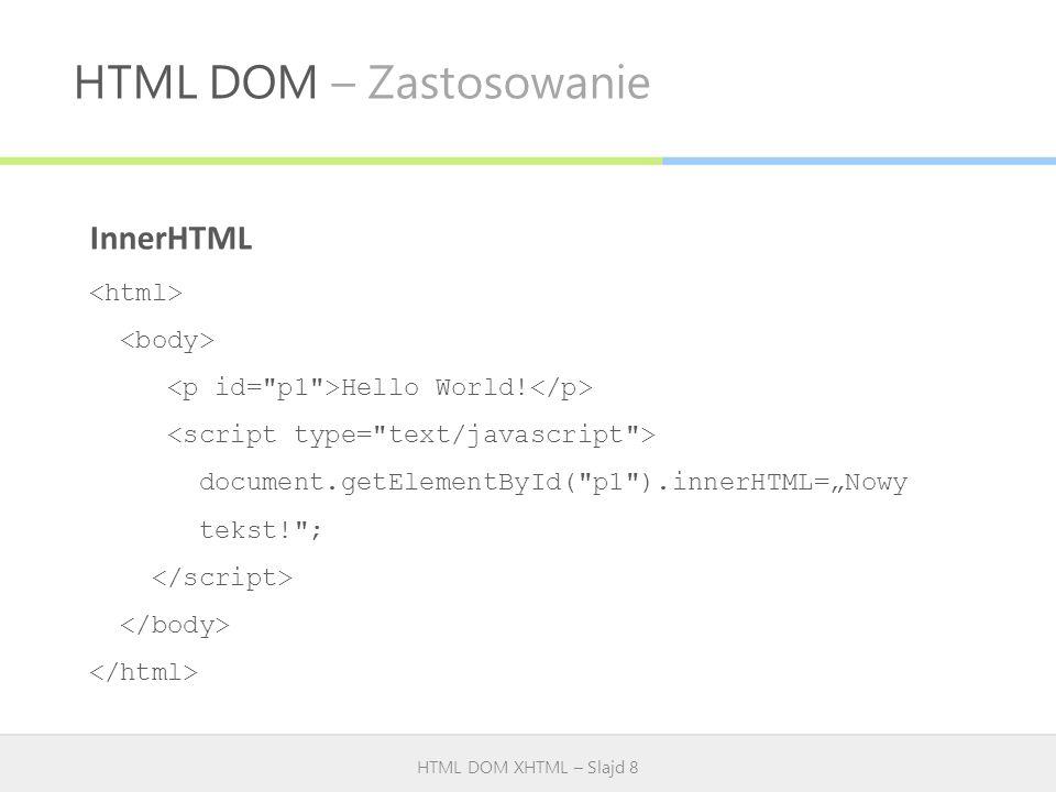 HTML DOM – Zastosowanie HTML DOM XHTML – Slajd 8 InnerHTML Hello World! document.getElementById(