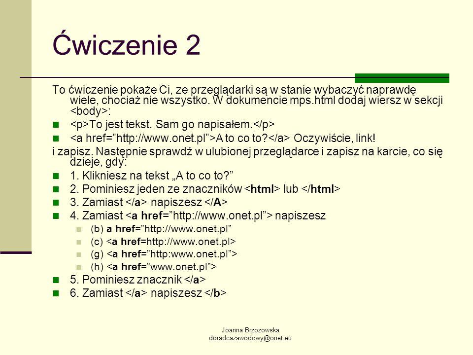 Joanna Brzozowska doradcazawodowy@onet.eu Ćwiczenie 2 To ćwiczenie pokaże Ci, ze przeglądarki są w stanie wybaczyć naprawdę wiele, chociaż nie wszystk