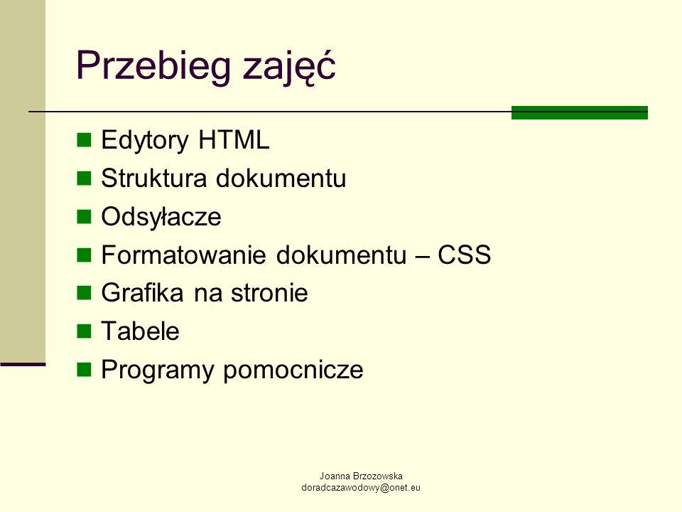 Joanna Brzozowska doradcazawodowy@onet.eu Przebieg zajęć Edytory HTML Struktura dokumentu Odsyłacze Formatowanie dokumentu – CSS Grafika na stronie Ta