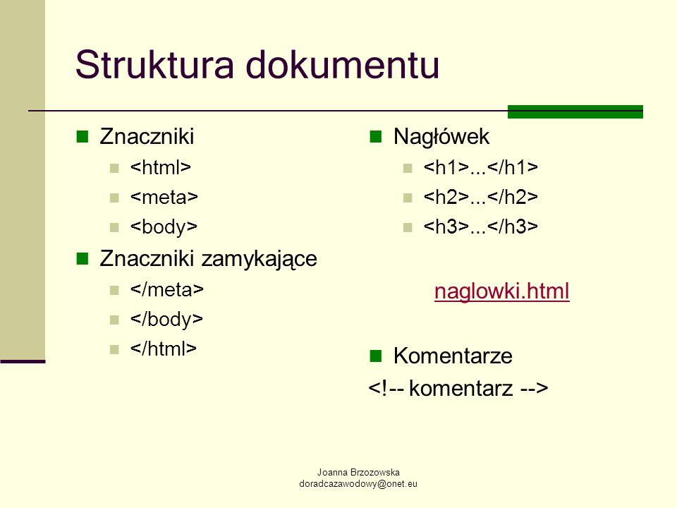 Joanna Brzozowska doradcazawodowy@onet.eu Struktura dokumentu Znaczniki Znaczniki zamykające Nagłówek... naglowki.html Komentarze