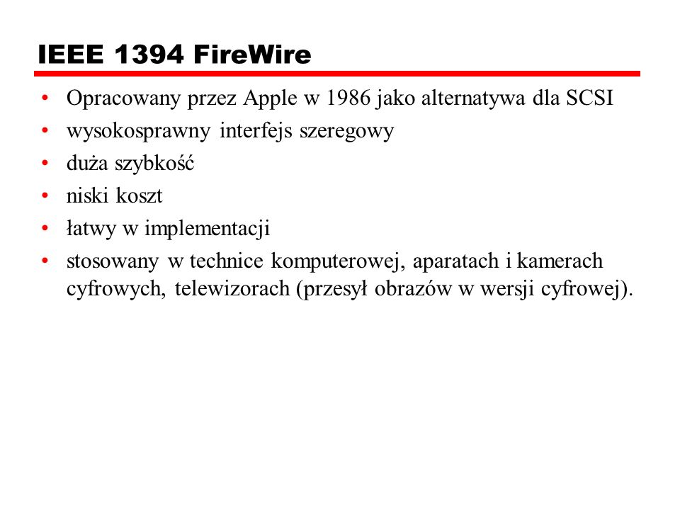 IEEE 1394 FireWire Opracowany przez Apple w 1986 jako alternatywa dla SCSI wysokosprawny interfejs szeregowy duża szybkość niski koszt łatwy w impleme