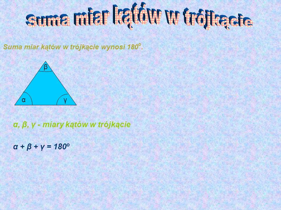 Suma miar kątów w trójkącie wynosi 180 o. α β γ α, β, γ - miary kątów w trójkącie α + β + γ = 180 o