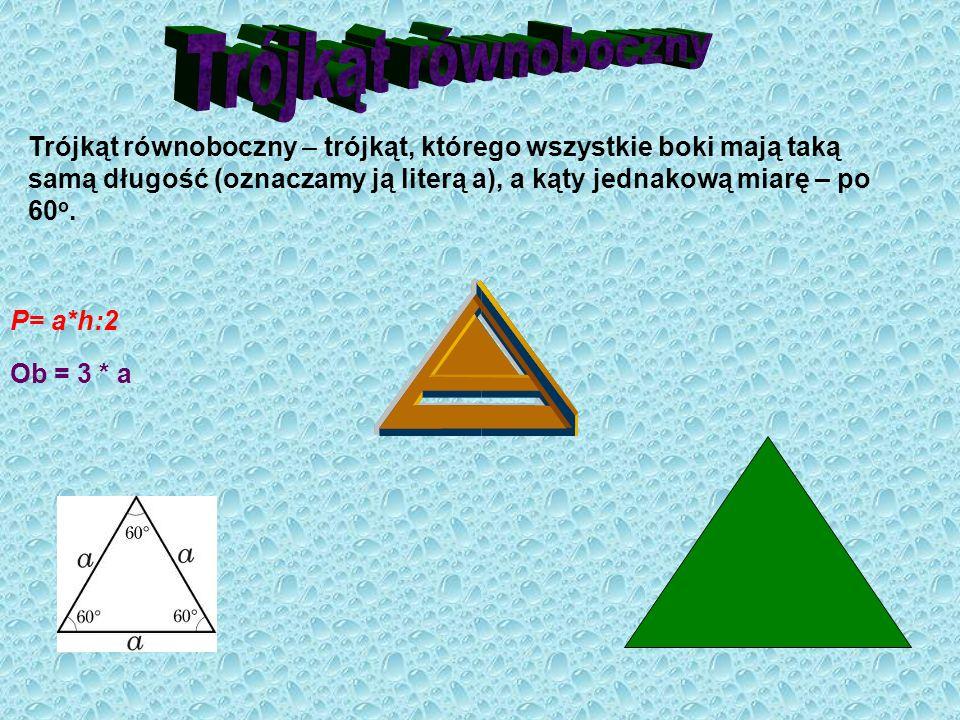 Trójkąt równoboczny – trójkąt, którego wszystkie boki mają taką samą długość (oznaczamy ją literą a), a kąty jednakową miarę – po 60 o. P= a*h:2 Ob =