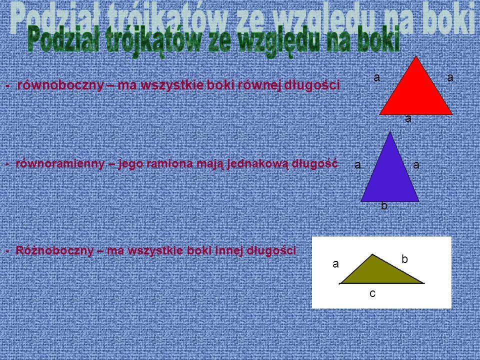 - równoboczny – ma wszystkie boki równej długości aa a aa b a b c - równoramienny – jego ramiona mają jednakową długość - Różnoboczny – ma wszystkie b