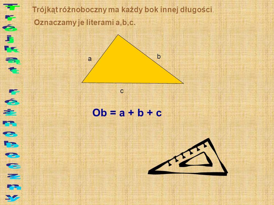 Trójkąt różnoboczny ma każdy bok innej długości. Oznaczamy je literami a,b,c. a b c Ob = a + b + c
