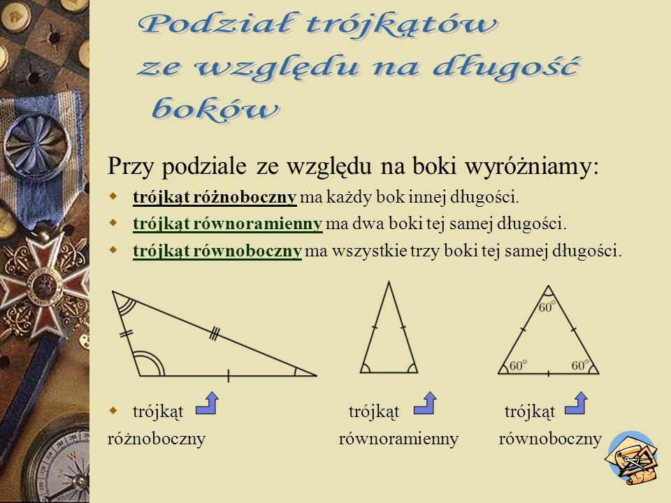 Trójkąty dzielimy ze względu na : długości boków miary kątów.