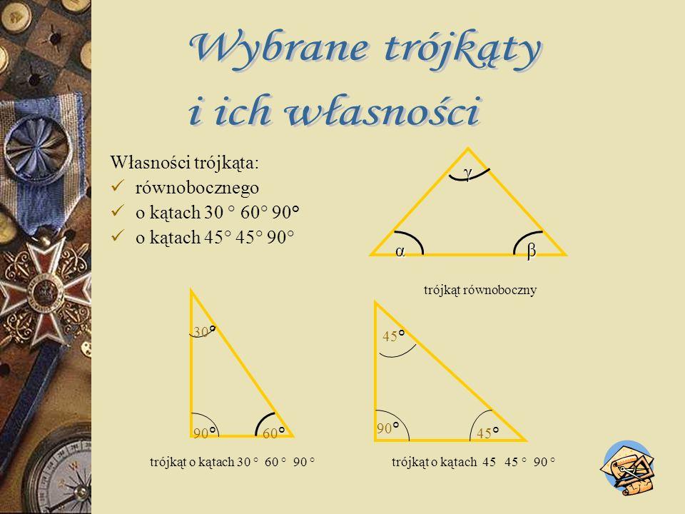 Własności trójkąta: równobocznego o kątach 30 ° 60° 90° o kątach 45° 45° 90° trójkąt równoboczny trójkąt o kątach 30 ° 60 ° 90 ° trójkąt o kątach 45 45 ° 90 ° 90° 45° αβ γ 30° 60°90°