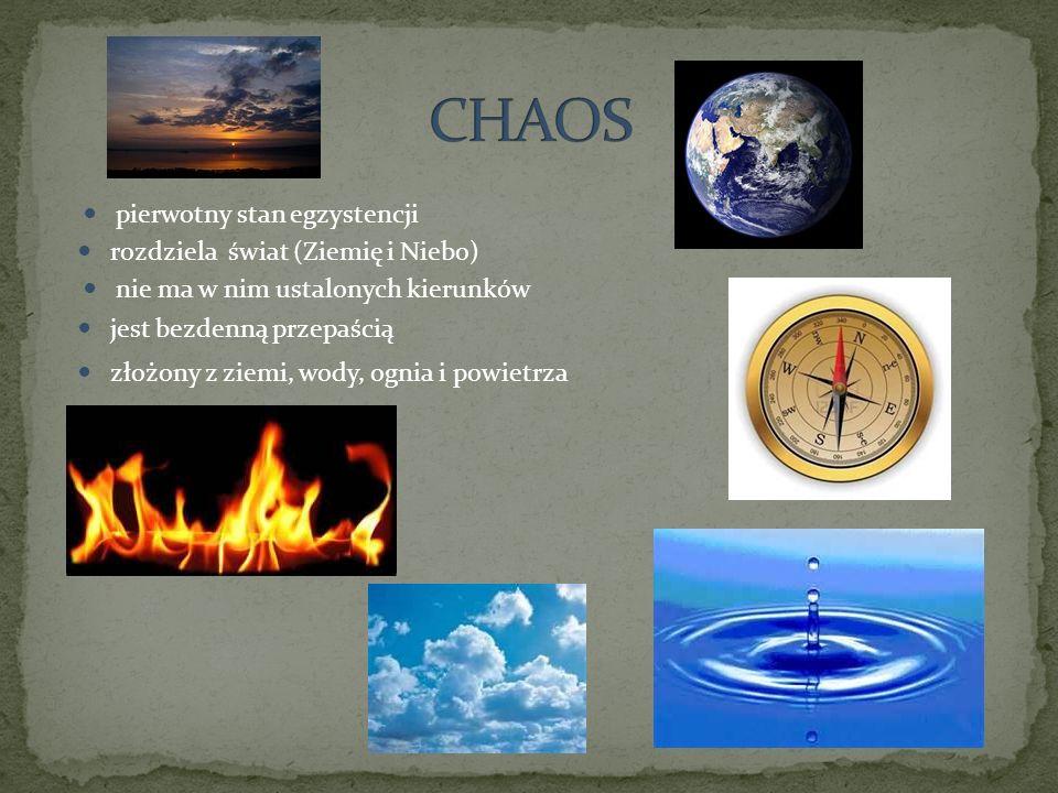 pierwotny stan egzystencji złożony z ziemi, wody, ognia i powietrza jest bezdenną przepaścią nie ma w nim ustalonych kierunków rozdziela świat (Ziemię