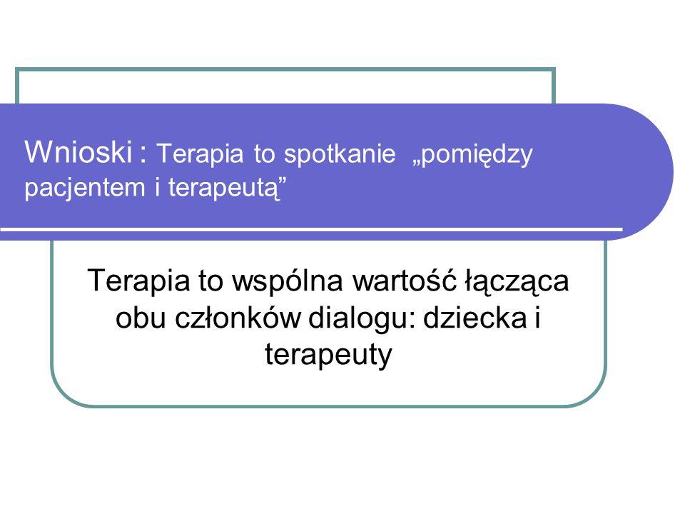 Wnioski : Terapia to spotkanie pomiędzy pacjentem i terapeutą Terapia to wspólna wartość łącząca obu członków dialogu: dziecka i terapeuty