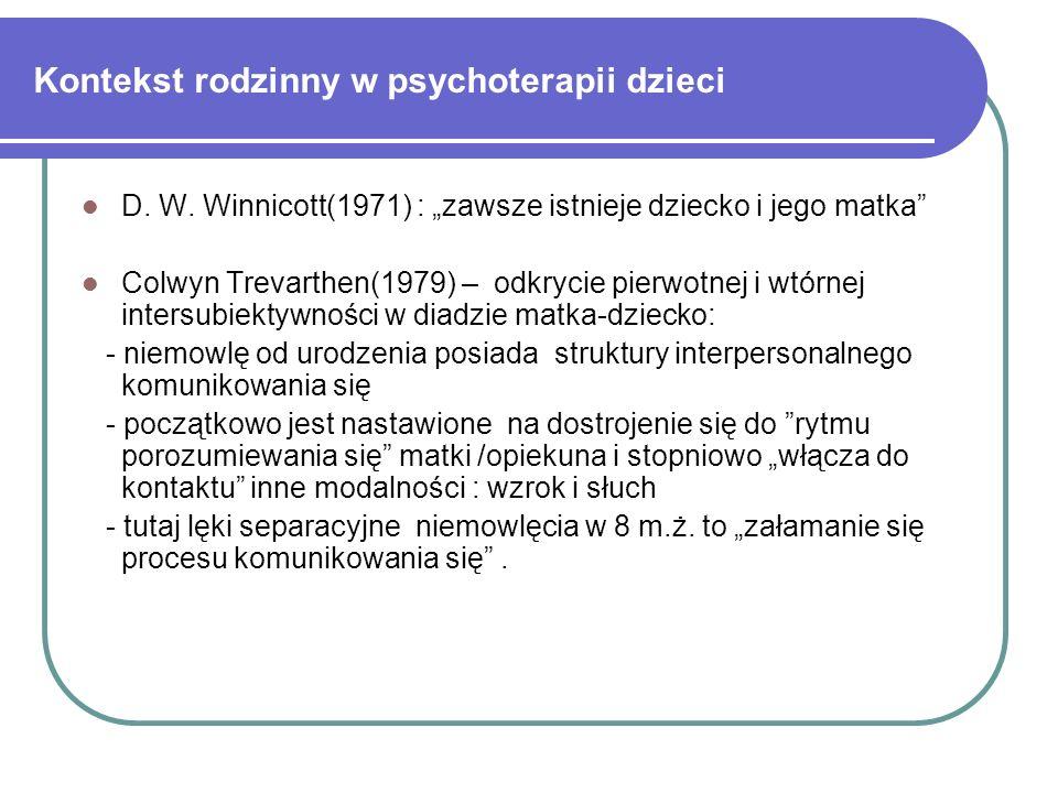 Kontekst rodzinny w psychoterapii dzieci D. W. Winnicott(1971) : zawsze istnieje dziecko i jego matka Colwyn Trevarthen(1979) – odkrycie pierwotnej i