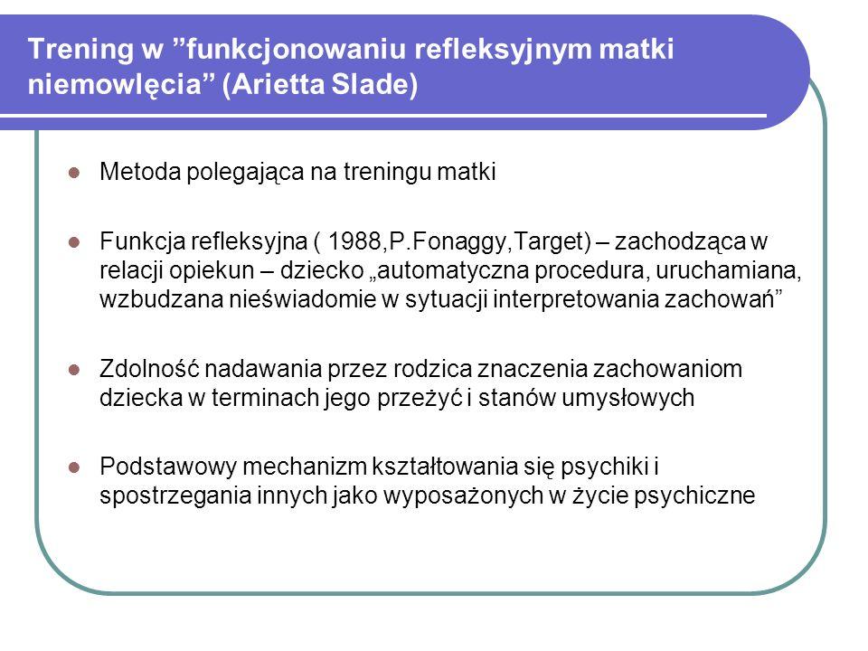 Trening w funkcjonowaniu refleksyjnym matki niemowlęcia (Arietta Slade) Metoda polegająca na treningu matki Funkcja refleksyjna ( 1988,P.Fonaggy,Targe