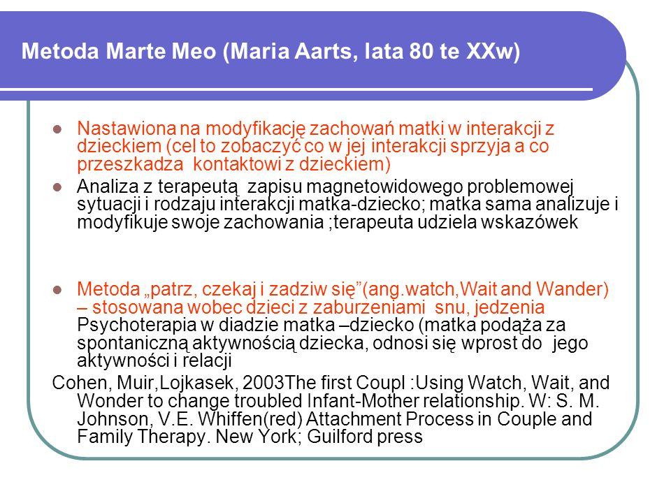 Metoda Marte Meo (Maria Aarts, lata 80 te XXw) Nastawiona na modyfikację zachowań matki w interakcji z dzieckiem (cel to zobaczyć co w jej interakcji sprzyja a co przeszkadza kontaktowi z dzieckiem) Analiza z terapeutą zapisu magnetowidowego problemowej sytuacji i rodzaju interakcji matka-dziecko; matka sama analizuje i modyfikuje swoje zachowania ;terapeuta udziela wskazówek Metoda patrz, czekaj i zadziw się(ang.watch,Wait and Wander) – stosowana wobec dzieci z zaburzeniami snu, jedzenia Psychoterapia w diadzie matka –dziecko (matka podąża za spontaniczną aktywnością dziecka, odnosi się wprost do jego aktywności i relacji Cohen, Muir,Lojkasek, 2003The first Coupl :Using Watch, Wait, and Wonder to change troubled Infant-Mother relationship.