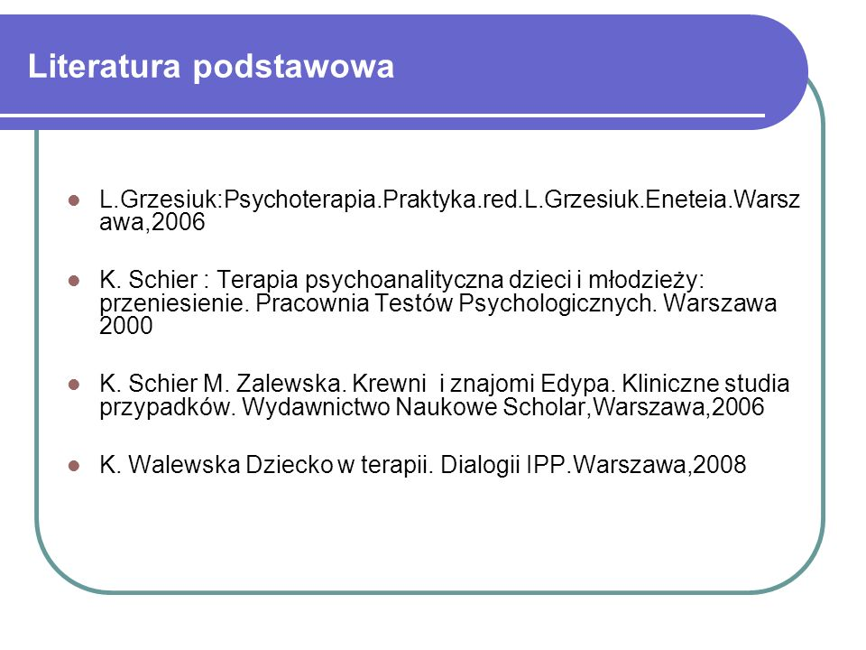 Literatura podstawowa L.Grzesiuk:Psychoterapia.Praktyka.red.L.Grzesiuk.Eneteia.Warsz awa,2006 K. Schier : Terapia psychoanalityczna dzieci i młodzieży