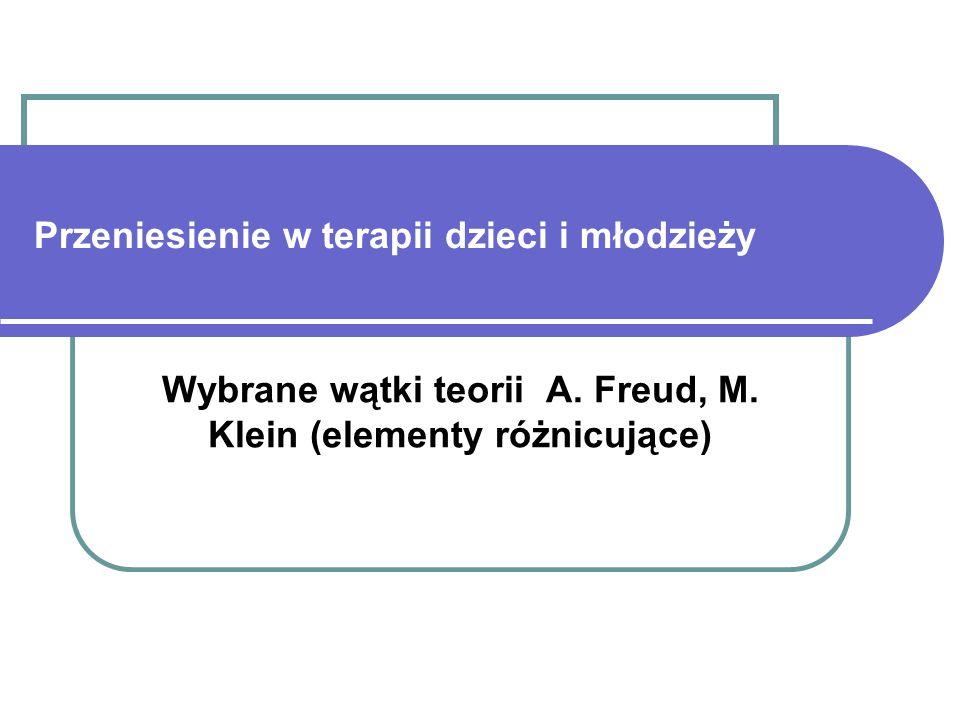 Przeniesienie w terapii dzieci i młodzieży Wybrane wątki teorii A. Freud, M. Klein (elementy różnicujące)