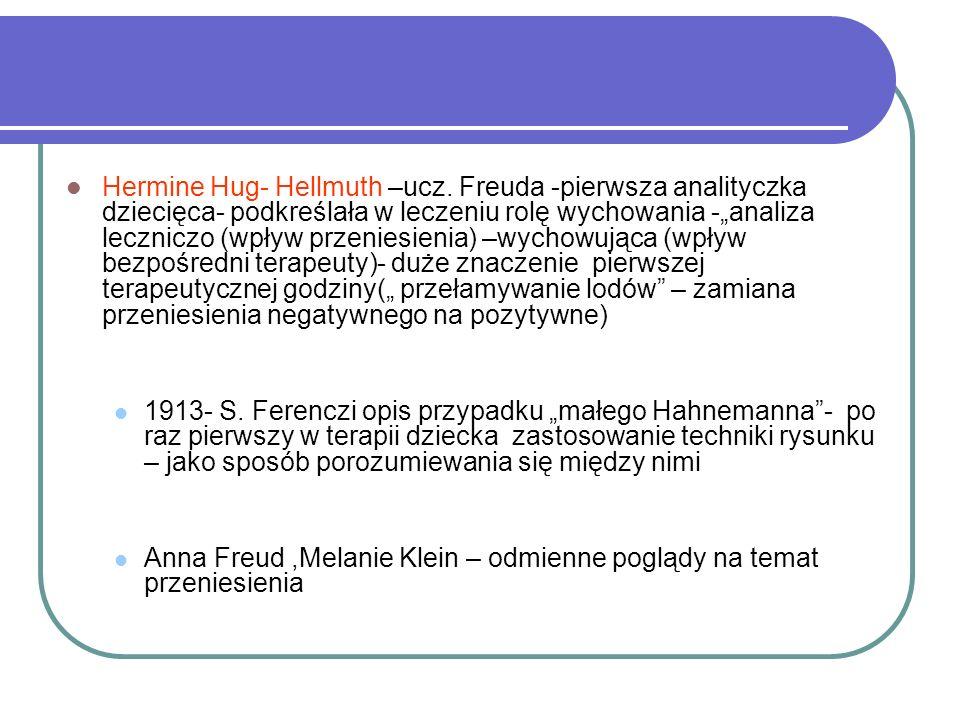 Hermine Hug- Hellmuth –ucz. Freuda -pierwsza analityczka dziecięca- podkreślała w leczeniu rolę wychowania -analiza leczniczo (wpływ przeniesienia) –w