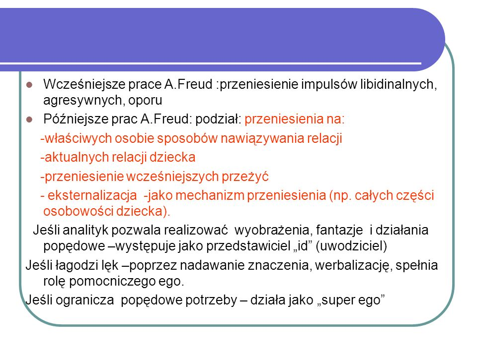 Wcześniejsze prace A.Freud :przeniesienie impulsów libidinalnych, agresywnych, oporu Późniejsze prac A.Freud: podział: przeniesienia na: -właściwych osobie sposobów nawiązywania relacji -aktualnych relacji dziecka -przeniesienie wcześniejszych przeżyć - eksternalizacja -jako mechanizm przeniesienia (np.