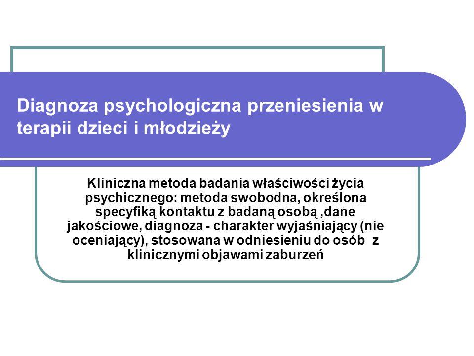 Diagnoza psychologiczna przeniesienia w terapii dzieci i młodzieży Kliniczna metoda badania właściwości życia psychicznego: metoda swobodna, określona specyfiką kontaktu z badaną osobą,dane jakościowe, diagnoza - charakter wyjaśniający (nie oceniający), stosowana w odniesieniu do osób z klinicznymi objawami zaburzeń
