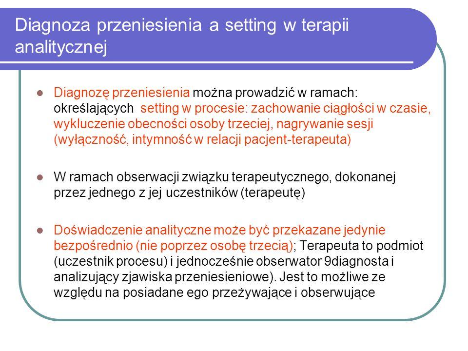 Diagnoza przeniesienia a setting w terapii analitycznej Diagnozę przeniesienia można prowadzić w ramach: określających setting w procesie: zachowanie