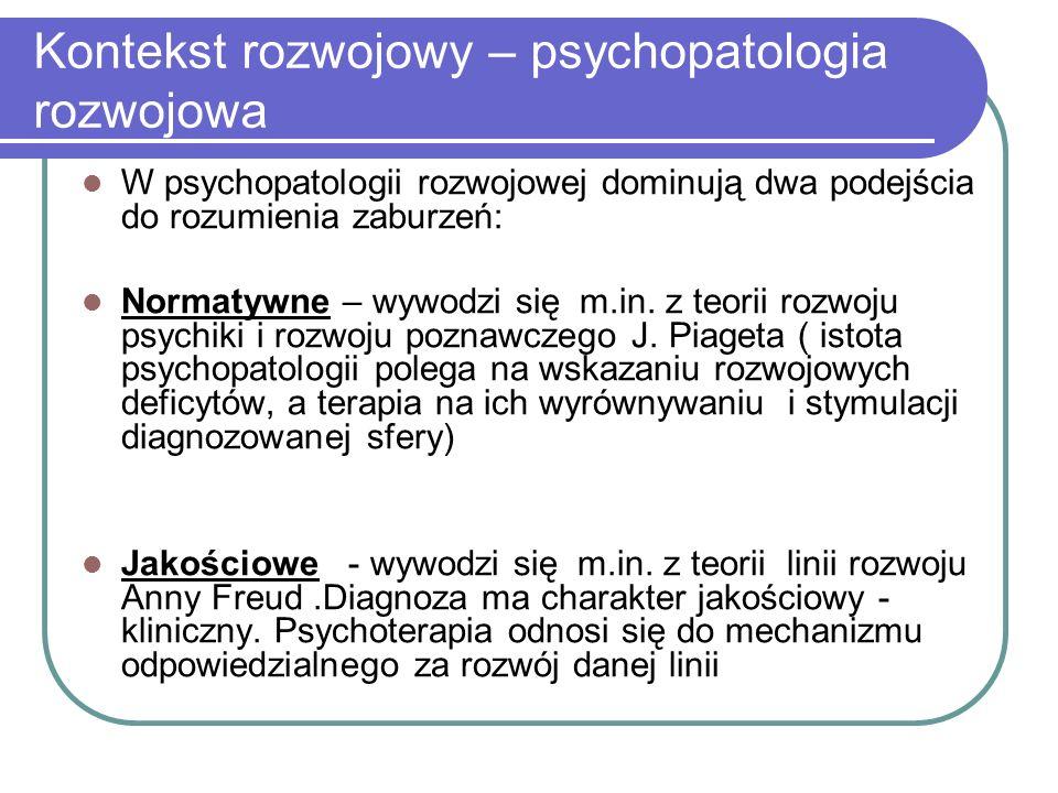 Kontekst rozwojowy – psychopatologia rozwojowa W psychopatologii rozwojowej dominują dwa podejścia do rozumienia zaburzeń: Normatywne – wywodzi się m.