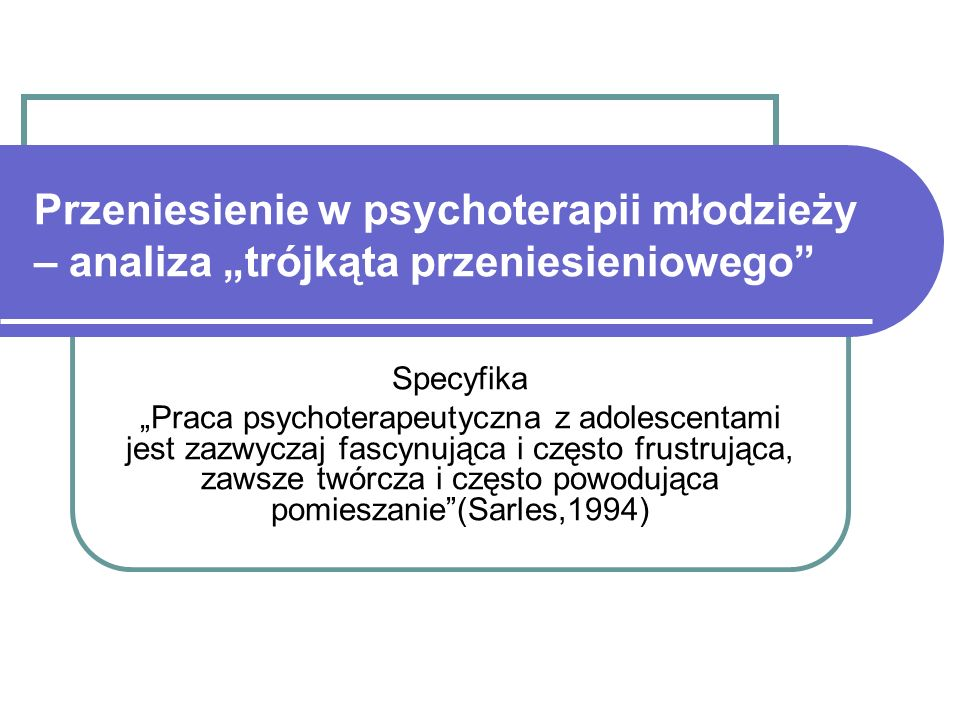 Przeniesienie w psychoterapii młodzieży – analiza trójkąta przeniesieniowego Specyfika Praca psychoterapeutyczna z adolescentami jest zazwyczaj fascynująca i często frustrująca, zawsze twórcza i często powodująca pomieszanie(Sarles,1994)