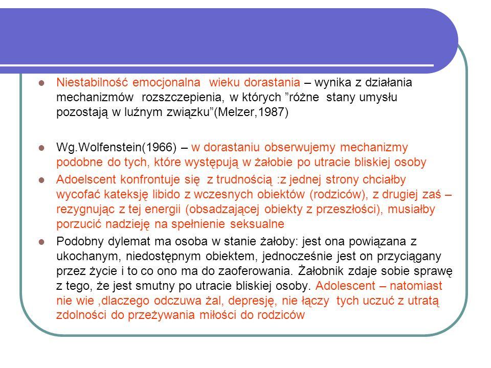 Niestabilność emocjonalna wieku dorastania – wynika z działania mechanizmów rozszczepienia, w których różne stany umysłu pozostają w luźnym związku(Melzer,1987) Wg.Wolfenstein(1966) – w dorastaniu obserwujemy mechanizmy podobne do tych, które występują w żałobie po utracie bliskiej osoby Adoelscent konfrontuje się z trudnością :z jednej strony chciałby wycofać kateksję libido z wczesnych obiektów (rodziców), z drugiej zaś – rezygnując z tej energii (obsadzającej obiekty z przeszłości), musiałby porzucić nadzieję na spełnienie seksualne Podobny dylemat ma osoba w stanie żałoby: jest ona powiązana z ukochanym, niedostępnym obiektem, jednocześnie jest on przyciągany przez życie i to co ono ma do zaoferowania.