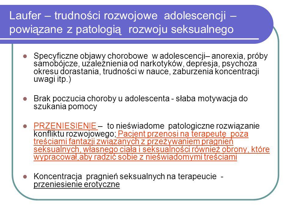 Laufer – trudności rozwojowe adolescencji – powiązane z patologią rozwoju seksualnego Specyficzne objawy chorobowe w adolescencji– anorexia, próby samobójcze, uzależnienia od narkotyków, depresja, psychoza okresu dorastania, trudności w nauce, zaburzenia koncentracji uwagi itp.) Brak poczucia choroby u adolescenta - słaba motywacja do szukania pomocy PRZENIESIENIE – to nieświadome patologiczne rozwiązanie konfliktu rozwojowego; Pacjent przenosi na terapeutę poza treściami fantazji związanych z przeżywaniem pragnień seksualnych, własnego ciała i seksualności również obrony, które wypracował,aby radzić sobie z nieświadomymi treściami Koncentracja pragnień seksualnych na terapeucie - przeniesienie erotyczne