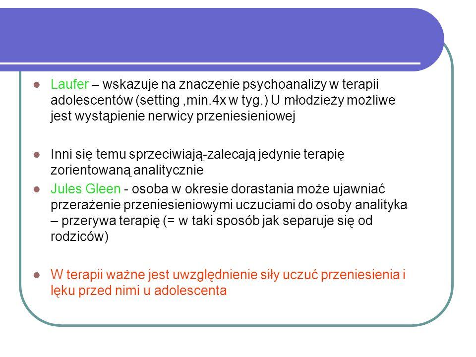 Laufer – wskazuje na znaczenie psychoanalizy w terapii adolescentów (setting,min.4x w tyg.) U młodzieży możliwe jest wystąpienie nerwicy przeniesieniowej Inni się temu sprzeciwiają-zalecają jedynie terapię zorientowaną analitycznie Jules Gleen - osoba w okresie dorastania może ujawniać przerażenie przeniesieniowymi uczuciami do osoby analityka – przerywa terapię (= w taki sposób jak separuje się od rodziców) W terapii ważne jest uwzględnienie siły uczuć przeniesienia i lęku przed nimi u adolescenta