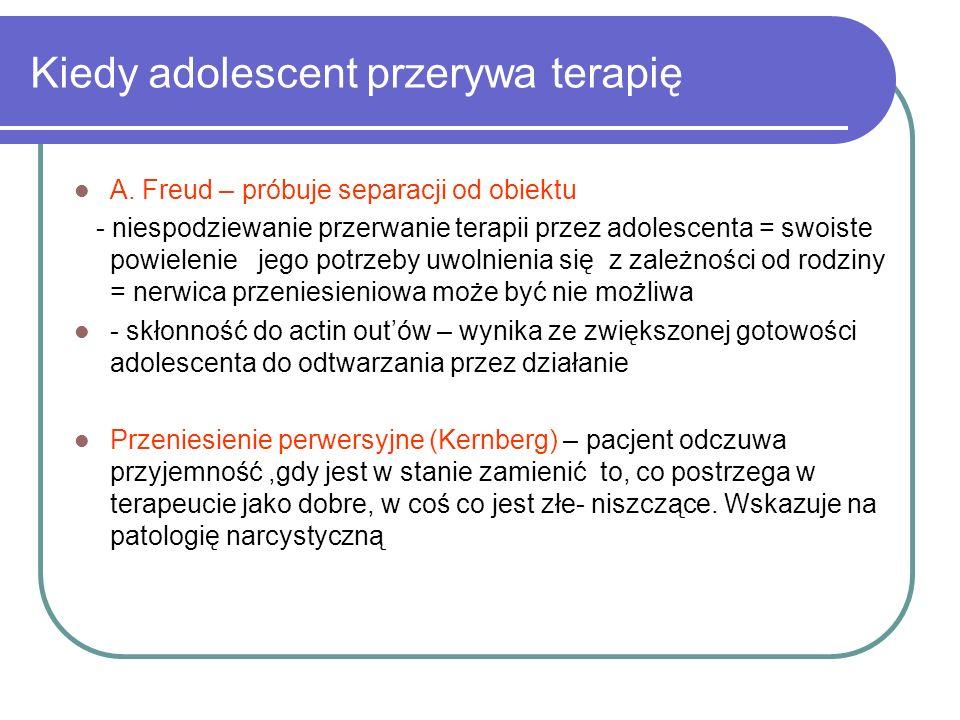Kiedy adolescent przerywa terapię A. Freud – próbuje separacji od obiektu - niespodziewanie przerwanie terapii przez adolescenta = swoiste powielenie