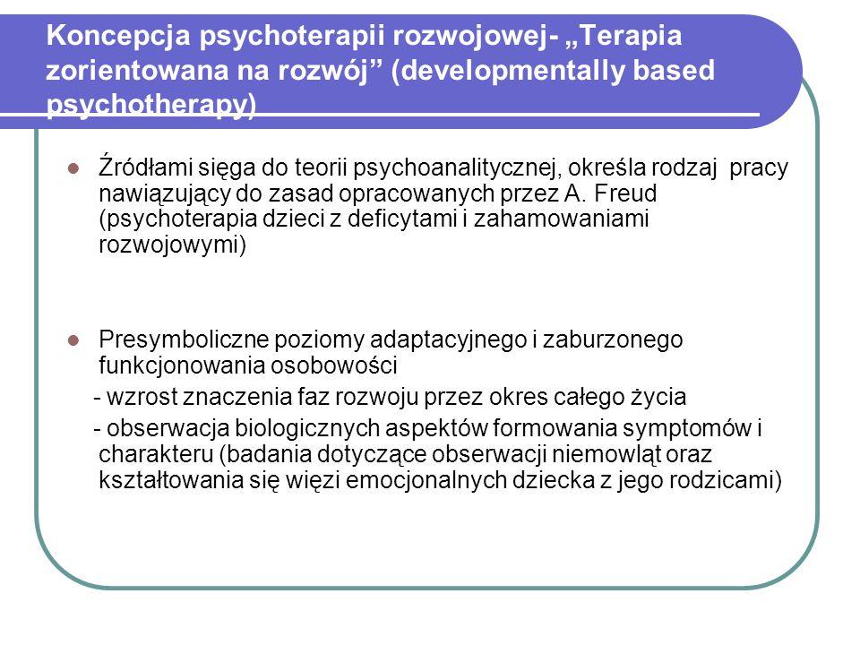 Koncepcja psychoterapii rozwojowej- Terapia zorientowana na rozwój (developmentally based psychotherapy) Źródłami sięga do teorii psychoanalitycznej, określa rodzaj pracy nawiązujący do zasad opracowanych przez A.