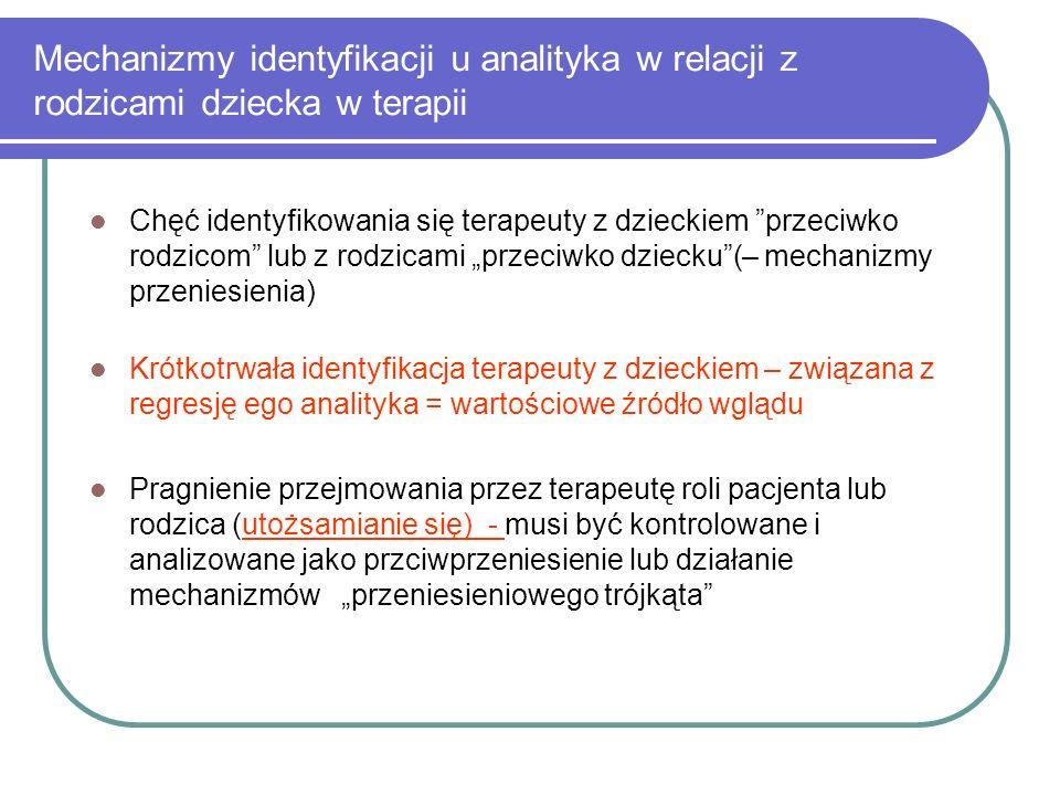 Mechanizmy identyfikacji u analityka w relacji z rodzicami dziecka w terapii Chęć identyfikowania się terapeuty z dzieckiem przeciwko rodzicom lub z r