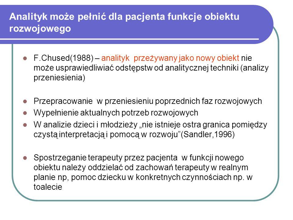 Analityk może pełnić dla pacjenta funkcje obiektu rozwojowego F.Chused(1988) – analityk przeżywany jako nowy obiekt nie może usprawiedliwiać odstępstw