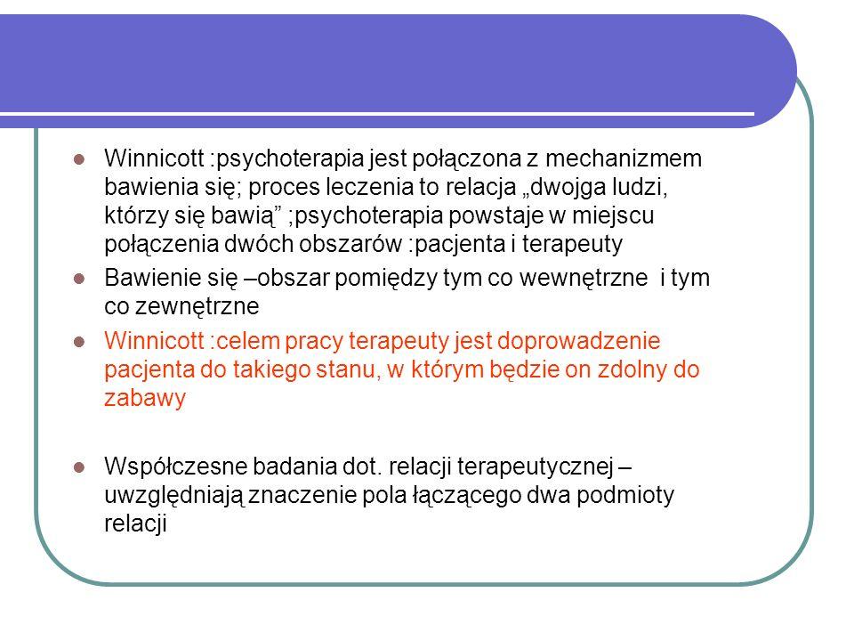 Winnicott :psychoterapia jest połączona z mechanizmem bawienia się; proces leczenia to relacja dwojga ludzi, którzy się bawią ;psychoterapia powstaje