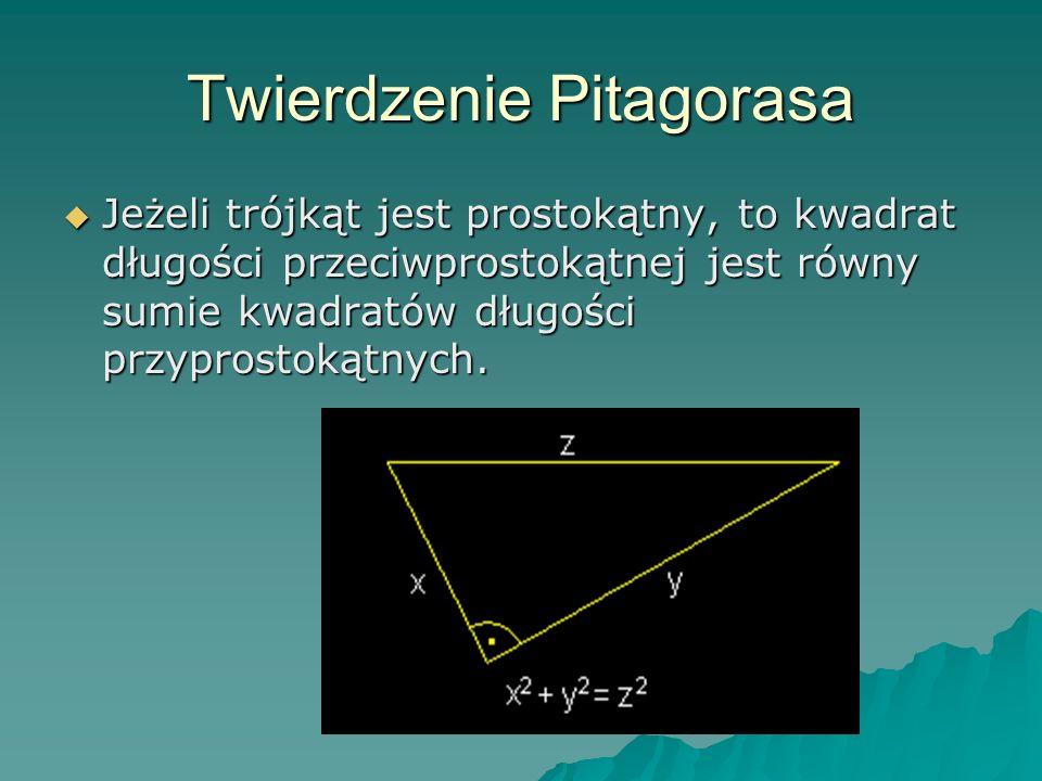 Twierdzenie Pitagorasa Jeżeli trójkąt jest prostokątny, to kwadrat długości przeciwprostokątnej jest równy sumie kwadratów długości przyprostokątnych.