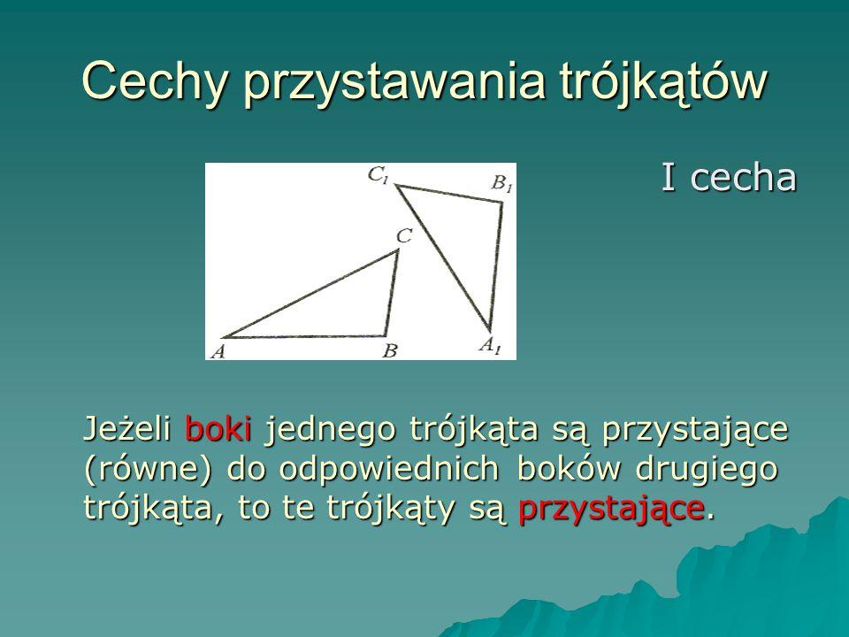 Cechy przystawania trójkątów I cecha Jeżeli boki jednego trójkąta są przystające (równe) do odpowiednich boków drugiego trójkąta, to te trójkąty są przystające.
