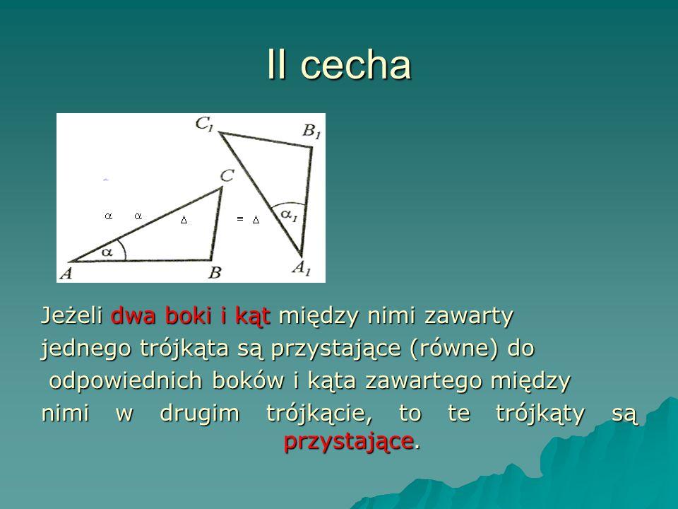 II cecha Jeżeli dwa boki i kąt między nimi zawarty jednego trójkąta są przystające (równe) do odpowiednich boków i kąta zawartego między odpowiednich boków i kąta zawartego między nimi w drugim trójkącie, to te trójkąty są przystające.