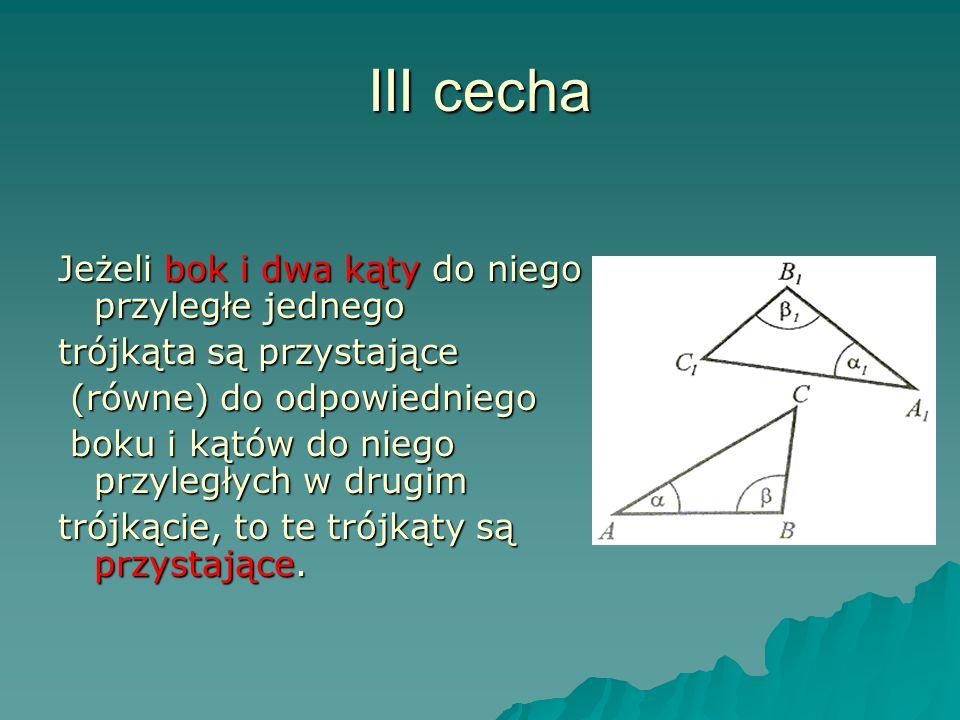 III cecha Jeżeli bok i dwa kąty do niego przyległe jednego trójkąta są przystające (równe) do odpowiedniego (równe) do odpowiedniego boku i kątów do niego przyległych w drugim boku i kątów do niego przyległych w drugim trójkącie, to te trójkąty są przystające.