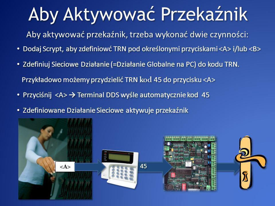 Aby Aktywować Przekaźnik Przyciśnij Terminal DDS wyśle automatycznie kod 45 Przykładowo możemy przydzielić TRN kod 45 do przycisku Zdefiniowane Działanie Sieciowe aktywuje przekaźnik Aby aktywować przekaźnik, trzeba wykonać dwie czynności: 45 Dodaj Scrypt, aby zdefiniowć TRN pod określonymi przyciskami i/lub Zdefiniuj Sieciowe Działanie (=Działanie Globalne na PC) do kodu TRN.