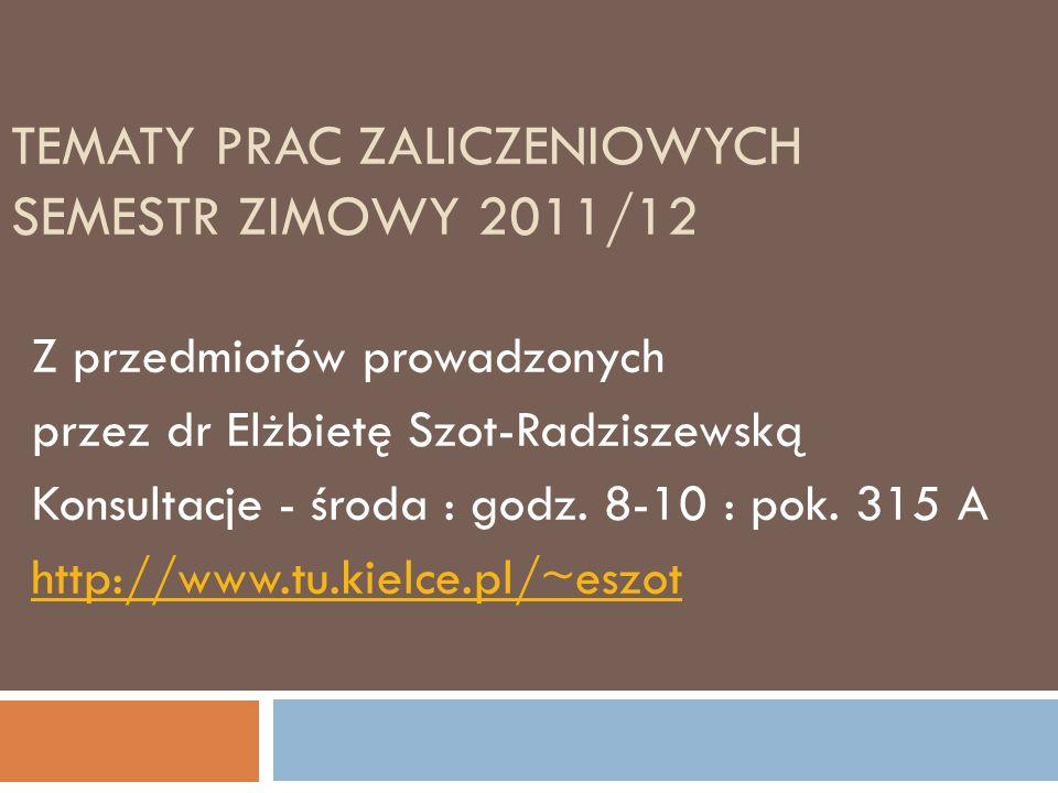 TEMATY PRAC ZALICZENIOWYCH SEMESTR ZIMOWY 2011/12 Z przedmiotów prowadzonych przez dr Elżbietę Szot-Radziszewską Konsultacje - środa : godz. 8-10 : po