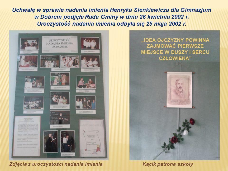 Uchwałę w sprawie nadania imienia Henryka Sienkiewicza dla Gimnazjum w Dobrem podjęła Rada Gminy w dniu 26 kwietnia 2002 r. Uroczystość nadania imieni