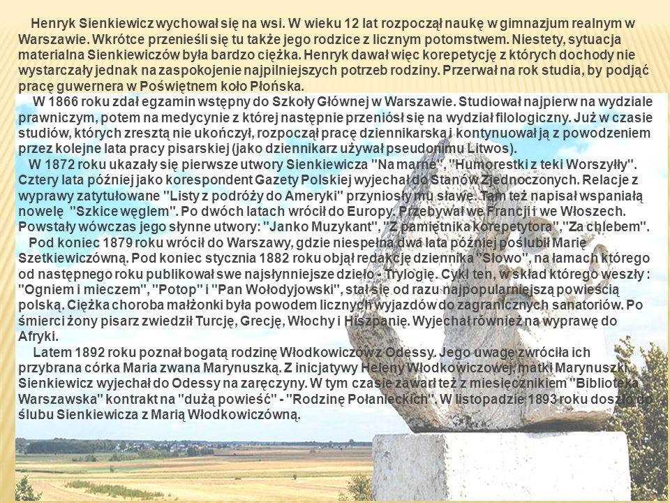 Henryk Sienkiewicz wychował się na wsi. W wieku 12 lat rozpoczął naukę w gimnazjum realnym w Warszawie. Wkrótce przenieśli się tu także jego rodzice z