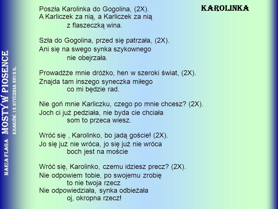 Maria Flaga Mosty w piosence Kraków, 12 stycznia 2013 r. KAROLINKA Poszła Karolinka do Gogolina, (2X). A Karliczek za nią, a Karliczek za nią z flasze