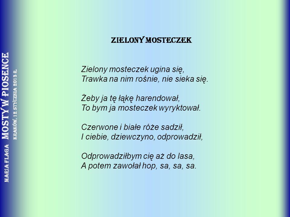 Maria Flaga Mosty w piosence Kraków, 12 stycznia 2013 r. ZIELONY MOSTECZEK Zielony mosteczek ugina się, Trawka na nim rośnie, nie sieka się. Żeby ja t