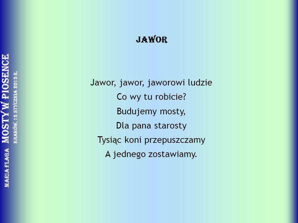 Maria Flaga Mosty w piosence Kraków, 12 stycznia 2013 r. JAWOR Jawor, jawor, jaworowi ludzie Co wy tu robicie? Budujemy mosty, Dla pana starosty Tysią
