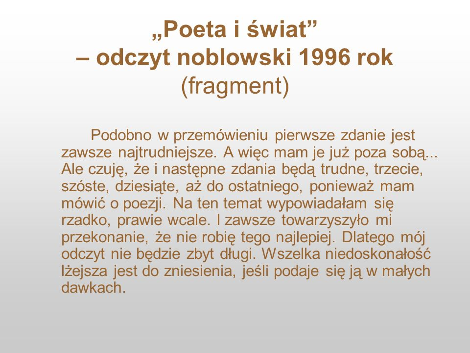 Poeta i świat – odczyt noblowski 1996 rok (fragment) Podobno w przemówieniu pierwsze zdanie jest zawsze najtrudniejsze. A więc mam je już poza sobą...