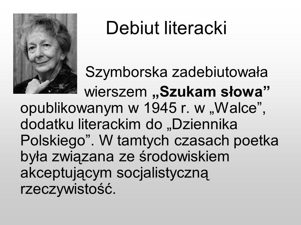 Debiut literacki Szymborska zadebiutowała wierszem Szukam słowa opublikowanym w 1945 r. w Walce, dodatku literackim do Dziennika Polskiego. W tamtych