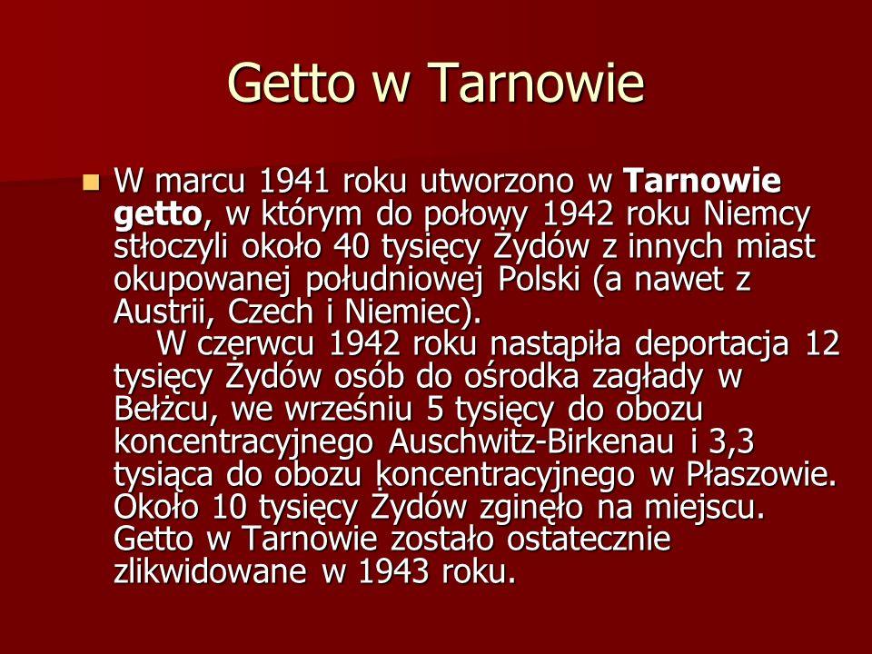 Getto w Tarnowie W marcu 1941 roku utworzono w Tarnowie getto, w którym do połowy 1942 roku Niemcy stłoczyli około 40 tysięcy Żydów z innych miast okupowanej południowej Polski (a nawet z Austrii, Czech i Niemiec).