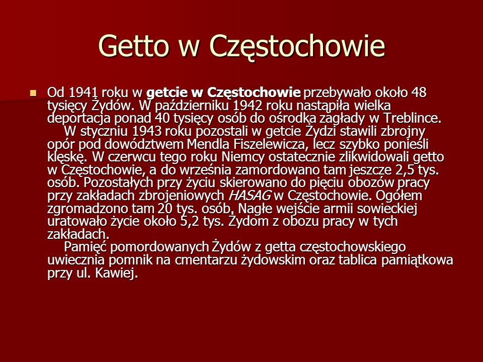 Getto w Częstochowie Od 1941 roku w getcie w Częstochowie przebywało około 48 tysięcy Żydów. W październiku 1942 roku nastąpiła wielka deportacja pona