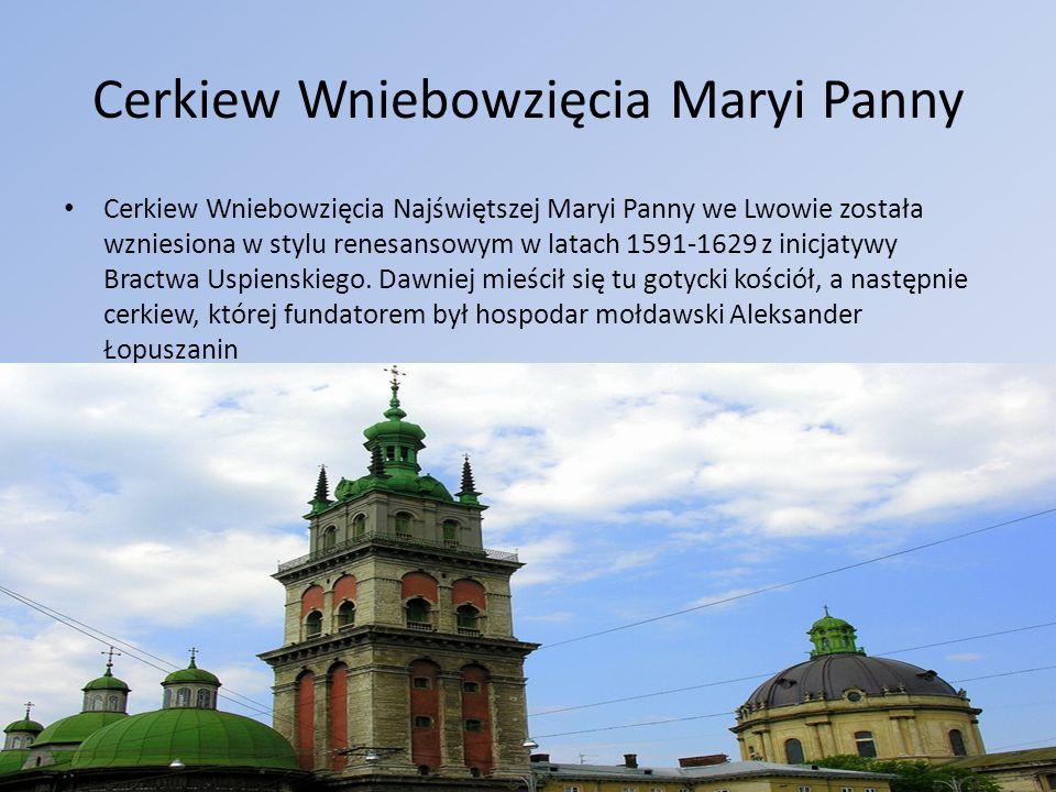 Cerkiew Wniebowzięcia Maryi Panny Cerkiew Wniebowzięcia Najświętszej Maryi Panny we Lwowie została wzniesiona w stylu renesansowym w latach 1591-1629